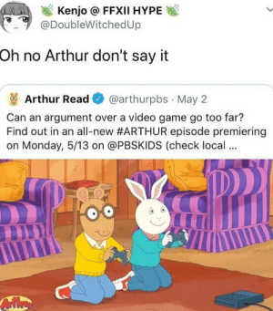 Arthur, Hype, and Obama: Kenjo @ FFXII HYPE  @DoubleWitchedUp  Oh no Arthur don't say it  Arthur Read@arthurpbs May 2  Can an argument over a video game go too far?  Find out in an all-new #ARTHUR episode premiering  on Monday, 5/13 on @PBSKIDS (check local... Mrs. Obama get down