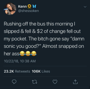 "This got me good by Tersaldi MORE MEMES: Kenn  @shessoken  Rushing off the bus this morning I  slipped & fell & $2 of change fell out  my pocket. The bitch gone say ""damn  sonic you good?"" Almost snapped on  her ass  10/22/18, 10:38 AM  23.2K Retweets 106K Likes This got me good by Tersaldi MORE MEMES"