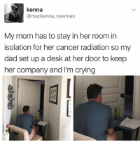 Club, Crying, and Dad: kenna  (a mackenna newman  My mom has to stay in her room in  isolation for her cancer radiation so my  dad set up a desk at her door to keep  her company and I'm crying Why am I crying right now in the club