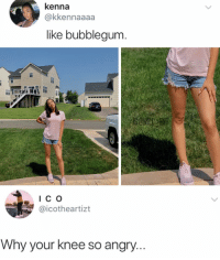 Memes, Wow, and 🤖: kenna  @kkennaaaa  like bubblegum  I C O  icotheartizt  Why your Knee So angr Wow