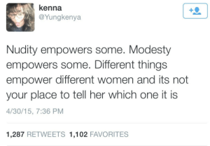 Women, Modesty, and Her: kenna  @Yungkenya  Nudity empowers some. Modesty  empowers some. Different things  empower different women and its not  your place to tell her which one it is  4/30/15, 7:36 PM  1,287 RETWEETS 1,102 FAVORITES