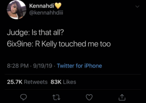 me too: Kennahdi  @kennahhdii  Judge: Is that all?  6ix9ine: R Kelly touched me too  8:28 PM · 9/19/19 · Twitter for iPhone  25.7K Retweets 83K Likes