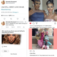 Chicago, Life, and Love: Kennedy Davenport  @kennedyddoftx  IAM STILL HERE!!! LOVE ON ME  #teamkenney  3/1/18, 9:44 PM from Chicago, IL  83 Retweets 1,075 Likes  Kennedy Davenport @kennedyd... 3h  Sorry I spelled my own name wrong loll  been dranking  Y  Liked by rupaulsdragrace and 5,565 others  miss_alexis_mateo Team Sangela for Allstars...love  Who would you like to see win RuPaul's  Drag Race All Stars?  O Benet  Vote  9,363 likes  trixiemattel Hii I'm Tracy Martel and I love my life.  View Results I don't understand this political compass