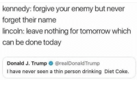 Drinking, Lincoln, and Today: kennedy: forgive your enemy but never  forget their name  lincoln: leave nothing for tomorrow which  can be done today  Donald J. Trump @realDonaldTrump  I have never seen a thin person drinking Diet Coke. me irl
