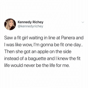 Give me carbs or give me death @sourpsycho 😂😂 TwitterCreds: @kennedyrichey: Kennedy Richey  @kennedyrichey  Saw a fit girl waiting in line at Panera and  I was like wow, I'm gonna be fit one day..  Then she got an apple on the side  instead of a baguette and I knew the fit  life would never be the lite for me. Give me carbs or give me death @sourpsycho 😂😂 TwitterCreds: @kennedyrichey