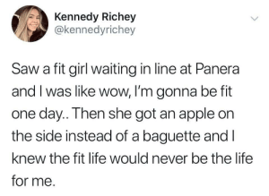 I was like wow: Kennedy Richey  @kennedyrichey  Saw a fit girl waiting in line at Panera  and I was like wow, I'm gonna be fit  one day.. Then she got an apple on  the side instead of a baguette and l  knew the fit life would never be the life  for me. I was like wow