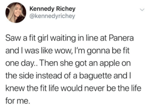 😑😑😑 (credit & consent IG: KennedyRichey): Kennedy Richey  @kennedyrichey  Saw a fit girl waiting in line at Panera  and I was like wow, l'm gonna be fit  one day..Then she got an apple on  the side instead of a baguette andl  knew the fit life would never be the life  for me. 😑😑😑 (credit & consent IG: KennedyRichey)