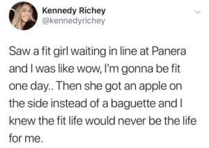 Me irl: Kennedy Richey  @kennedyrichey  Saw a fit girl waiting in line at Panera  and I was like wow, I'm gonna be fit  one day.. Then she got an apple on  the side instead of a baguette and I  knew the fit life would never be the life  for me. Me irl