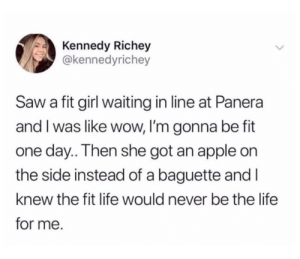 We can't all be fit: Kennedy Richey  @kennedyrichey  Saw a fit girl waiting in line at Panera  and I was like wow, I'm gonna be fit  one day.. Then she got an apple on  the side instead of a baguette and I  knew the fit life would never be the life  for me. We can't all be fit