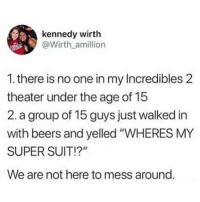 """Memes, Incredibles 2, and 🤖: kennedy wirth  @Wirth amillion  1. there is no one in my Incredibles 2  theater under the age of 15  2. a group of 15 guys just walked in  with beers and yelled """"WHERES MY  SUPER SUIT!?""""  We are not here to mess around. 😂😂"""