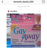 """Memes, My Nigga, and 🤖: kenneth daniel 300  0  Today at 10:57 PM  vicodins  The Meet  Substitute  Way Cures Gayness  NEW  EXTRA STREW  The Original Bay  Dr Neil Formee  Cures Gayness  Stops the Craving for Misbehaving where do i start 😭😭🤓 first off, i was born to offend niggas you hoe ass slut, second, you tellin me im offendin you AND yo friends just makes me wanna offend you pussies even more. third, tell yo bitch ass friend to choose- she either bi or she aint 💀 , fourth, """"im straight and this offends me"""" 😂😂😂😂 yall niggas needa know i aint no pussy ass pg-13 family friendly account bruh i post fucked shit my nigga 😎 @kenneth_daniel_300"""