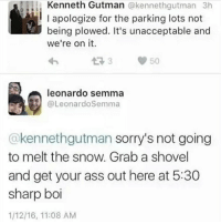 Lmfaooooo they suspended Leonardo's goofy ass, you can't even hate him for it he was spittin straight fax: Kenneth Gutman  @kennethgutman 3h  l I apologize for the parking lots not  being plowed. It's unacceptable and  we're on it.  50  leonardo Semma  OLeonardoSemma  @kennethgutman Sorry's not going  to melt the snow. Grab a shovel  and get your ass out here at 5:30  sharp boi  1/12/16, 11:08 AM Lmfaooooo they suspended Leonardo's goofy ass, you can't even hate him for it he was spittin straight fax