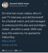 Diss, Football, and Mgk: Kenneth IDGAF Greer  @DeshaunDGAF 89  Em shot two music videos, did a 4  part TV interview, and did the kickoff  for a football match, and still managed  to write/record this diss and end Mgk's  cateer...all within a week. MGK was  busy this week too; he opened for  Fallout Boy  #KILLSHOT  9/14/18, 4:32 PM  59 Retweets 120 Likes My boy Slim means business