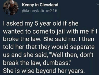 "Jail, Memes, and Break: Kenny in Cleveland  @kennylatimer216  I asked my 5 year old if she  wanted to come to jail with me if  broke the law. She said no. I then  told her that they would separate  us and she said, ""Well then, don't  break the law, dumbass.  She is wise beyond her years."