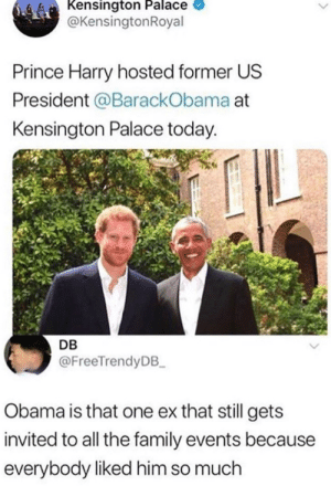 Family, Obama, and Prince: Kensington Palace  @KensingtonRoyal  Prince Harry hosted former US  President @BarackObama at  Kensington Palace today.  DB  @FreeTrendyDB  Obama is that one ex that still gets  invited to all the family events because  everybody liked him so much Wow