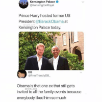 Af, Family, and Friends: Kensington Palace O  @KensingtonRoyal  Prince Harry hosted former US  President @BarackObama at  Kensington Palace today  DB  @FreeTrendyDB  Obama is that one ex that still gets  invited to all the family events because  everybody liked him so much  @will_ent Dm to 10 friends if this is accurate af 💯