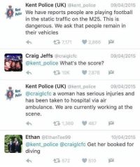 Police, Soccer, and Taken: Kent Police (UK)  @kent police  09/04/2015  Kent  We have reports people are playing football  police  in the static traffic on the M25. This is  dangerous. We ask that people remain in  their vehicles  t 7,171 2,866  M  Craig Jeffs  09/04/2015  @craiglcfc  @kent police What's the score?  7,876  Kent Police (UK) @kent police  09/04/2015  Kent  @craiglofo a woman has serious injuries and  has been taken to hospital via air  ambulance. We are currently working at the  Scene.  1,369  467  Ethan EthanTee99  10/04/2015  @kent police a craiglcfc Get her booked for  diving  510  572 😂😂😂