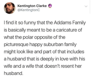 So Funny: Kentington Clarke  @KentingtonC  Ifind it so funny that the Addams Family  is basically meant to be a caricature of  what the polar opposite of the  picturesque happy suburban family  might look like and part of that includes  a husband that is deeply in love with his  wife and a wife that doesn't resent her  husband