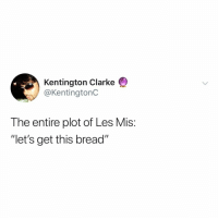 "Definitely, Relatable, and Bread: Kentington Clarke  @KentingtonC  The entire plot of Les Mis:  ""let's get this bread"" what even was Les Mis because i definitely slepped through most of it"