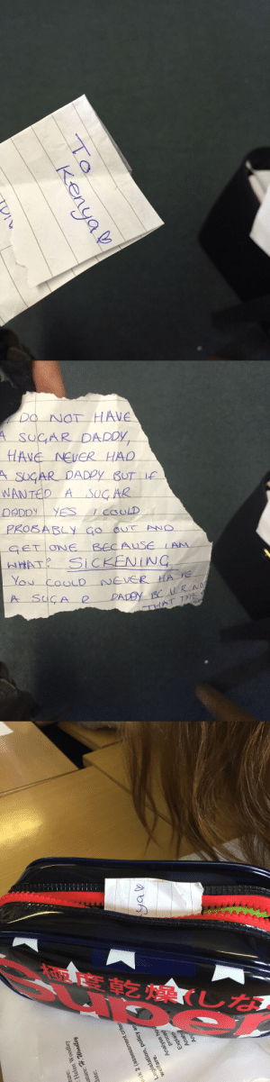 theshitneyspears:  Everyday for the past three weeks my friend has been putting this note in a girls pencil case. The same girls pencil case. She has no idea who's doing it.: kenya   DO NOT HAVE  VE NEVER HAD  ASUGAR DADDY BUT  WANTED A SUGAR  ONE BECAUSE LAM  HAT SICKENINC  AT TY   ture:  : Helen Woodley  ature: H.Woodley  date:  k2 (assessment criter  Legislation, policy ap  Analyse ho  pr  Explain  Analy theshitneyspears:  Everyday for the past three weeks my friend has been putting this note in a girls pencil case. The same girls pencil case. She has no idea who's doing it.