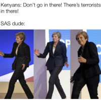 Dude, Sas, and There: Kenyans: Don't go in there! There's terrorists  in there!  SAS dude: