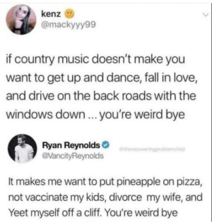 Do people really even like country music?: kenz  @mackyyy99  if country music doesn't make you  want to get up and dance, fall in love,  and drive on the back roads with the  windows down.. you're weird bye  Ryan Reynolds  @VancityReynolds  etherecoveringproblemahild  It makes me want to put pineapple on pizza,  not vaccinate my kids, divorce my wife, and  Yeet myself off a cliff. You're weird bye Do people really even like country music?