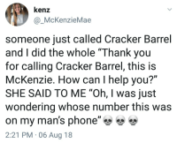 "orangebitters:  shitmemesforshitteens:[SOURCE] I'd be like ""yeah girl, he getting biscuits and gravy without you!  Probably even takes home leftovers and don't tell you!"": kenz  @McKenzieMae  someone just called Cracker Barrel  and I did the whole ""Thank you  for calling Cracker Barrel, this is  McKenzie. How can I help you?""  SHE SAID TO ME ""Oh, I was just  wondering whose number this was  on my man's phone""雙雙  2:21 PM 06 Aug 18 orangebitters:  shitmemesforshitteens:[SOURCE] I'd be like ""yeah girl, he getting biscuits and gravy without you!  Probably even takes home leftovers and don't tell you!"""