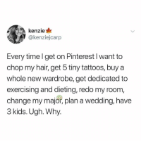 Post 1317: y am I crying in michaels rn: kenzie  @kenziejcarp  Every time l get on Pinterest l want to  chop my hair, get 5 tiny tattoos, buy a  whole new wardrobe, get dedicated to  exercising and dieting, redo my room  change my major, plan a wedding, havee  3 kids. Ugh. Why Post 1317: y am I crying in michaels rn
