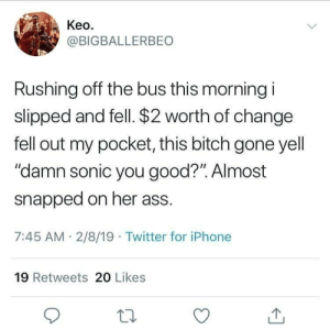 "Sonic: Keo  @BIGBALLERBEO  Rushing off the bus this morning i  slipped and fell. $2 worth of change  fell out my pocket, this bitch gone yell  ""damn sonic you good?"". Almost  snapped on her ass  7:45 AM 2/8/19 Twitter for iPhone  19 Retweets 20 Likes"