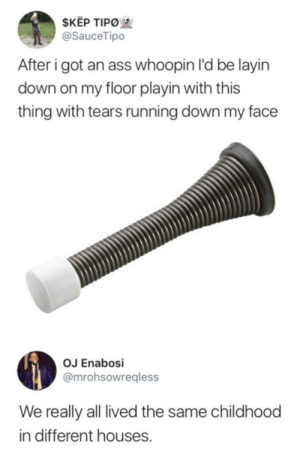 Kep: $KEP TIPO  @SauceTipo  After i got an ass whoopin I'd be layin  down on my floor playin with this  thing with tears running down my face  OJ Enabosi  @mrohsowregless  We really all lived the same childhood  in different houses.