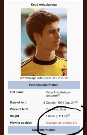 Chelsea, Soccer, and Chelsea Fc: Kepa Arrizabalaga  Arrizabalaga with Spain U19 in 2012  Personal information  Full name  Kepa Arrizabalaga  Revueltal]  3 October 1994 (age 24)2]  Date of birth  Place of birth  Height  Playing position  Ooa, Spain  1.86 m (6 ft 1 in)31  Manager of Chelsea FC  Clu information 😂😂😂 https://t.co/gIC0guthph