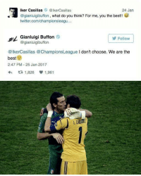 Memes, Champions League, and Iker Casillas: ker Casillas Iker Casillas  24 Jan  @gianluigibuffon, what do you think? For me, you the best  twitter.com/championsleagu  Gianluigi Buffon  Follow  gianluigibuffon  @IkerCasillas @Champions League I don't choose. We are the  best  2:47 PM 25 Jan 2017  t 1,826 V 1,961 Casillas 👥
