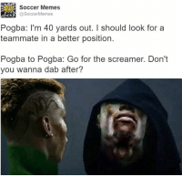 Pogba's inner dilemma.: KER Soccer Memes  SoccerMemes  Pogba: I'm 40 yards out. I should look for a  teammate in a better position.  Pogba to Pogba: Go for the screamer. Don't  you wanna dab after? Pogba's inner dilemma.