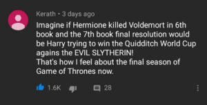 Game of Thrones, Hermione, and Slytherin: Kerath 3 days ago  Imagine if Hermione killed Voldemort in 6th  book and the 7th book final resolution would  be Harry trying to win the Quidditch World Cup  agains the EVIL SLYTHERIN!  That's how I feel about the final season of  Game of Thrones now.  1.6K 2 SUBVERT 👏 EXPECTATIONS 👏