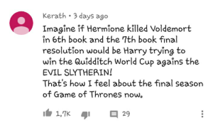 Game of Thrones, Hermione, and Slytherin: Kerath 3 days ago  Imagine if Hermione killed Voldemort  in 6th book and the 7th book final  resolution would be Harry trying to  win the Quidditch World Cup agaîns the  EVIL SLYTHERIN!  That's how I feel about the final season  of Game of Thrones now Kerath wrapped up how I feel about game of thrones