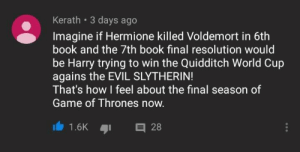 Game of Thrones, Hermione, and Slytherin: Kerath 3 days ago  Imagine if Hermione killed Voldemort in 6th  book and the 7th book final resolution would  be Harry trying to win the Quidditch World Cup  agains the EVIL SLYTHERIN!  That's how I feel about the final season of  Game of Thrones now.  1.6K 2 Fingers crossed Harry.