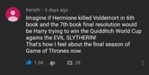 Game of Thrones, Hermione, and Slytherin: Kerath 3 days ago  Imagine if Hermione killed Voldemort in 6th  book and the 7th book final resolution would  be Harry trying to win the Quidditch World Cup  agains the EVIL SLYTHERIN  That's how I feel about the final season of  Game of Thrones now.  28 How we feel about Season 8...