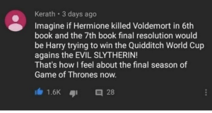 Game of Thrones, Harry Potter, and Hermione: Kerath 3 days ago  Imagine if Hermione killed Voldemort in 6th  book and the 7th book final resolution would  be Harry trying to win the Quidditch World Cup  agains the EVIL SLYTHERIN!  That's how I feel about the final season of  Game of Thrones now Harry Potter sends his regards.