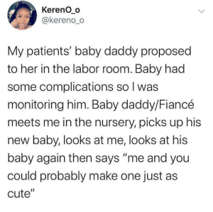 "labor: Kereno_o  @kereno_o  My patients' baby daddy proposed  to her in the labor room. Baby had  some complications so I was  monitoring him. Baby daddy/Fiancé  meets me in the nursery, picks up his  new baby, looks at me, looks at his  baby again then says ""me and you  could probably make one just as  cute""  <>"