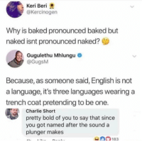 Baked, Charlie, and Naked: Keri Beri  @Kercinogen  Why is baked pronounced baked but  naked isnt pronounced naked?  Gugulethu Mhlungu  @GugsM  Because, as someone said, English is not  a language, it's three languages wearing a  trench coat pretending to be one.  Charlie Short  pretty bold of you to say that since  you got named after the sound a  plunger makes  183 Data and data? Read and read?