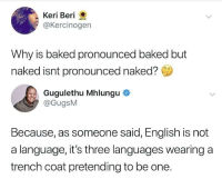 Baked, Memes, and Tumblr: Keri Beri  @Kercinogen  Why is baked pronounced baked but  naked isnt pronounced naked?  Gugulethu Mhlungu  @GugsM  Because, as someone said, English is not  a language, it's three languages wearing a  trench coat pretending to be one. 30-minute-memes:  English language