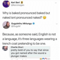 Baked, Charlie, and Naked: Keri Beri  @Kercinogen  Why is baked pronounced baked but  naked isnt pronounced naked?  Gugulethu Mhlungu  @GugsM  Because, as someone said, English is not  a language, it's three languages wearing a  trench coat pretending to be one.  Charlie Short  pretty bold of you to say that since  you got named after the sound a  plunger makes  0n183