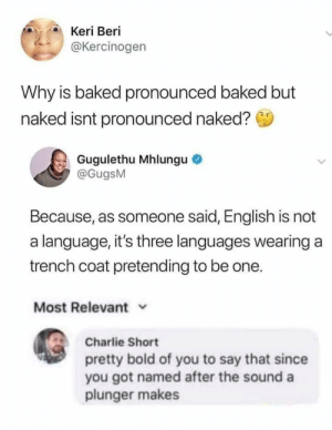 : Keri Beri  @Kercinogen  Why is baked pronounced baked but  naked isnt pronounced naked?  Gugulethu Mhlungu  @GugsM  Because, as someone said, English is not  a language, it's three languages wearing a  trench coat pretending to be one.  Most Relevant  Charlie Short  pretty bold of you to say that since  you got named after the sound a  plunger makes