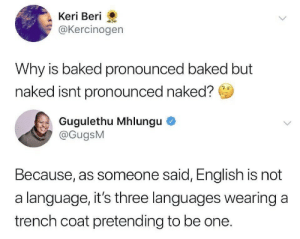 Pronounced: Keri Beri  @Kercinogen  Why is baked pronounced baked but  naked isnt pronounced naked?  Gugulethu Mhlungu  @GugsM  Because, as someone said, English is not  a language, it's three languages wearing a  trench coat pretending to be one.