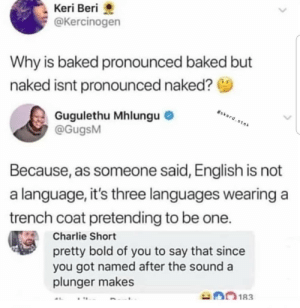 Baked, Charlie, and Dank: Keri Beri  @Kercinogen  Why is baked pronounced baked but  naked isnt pronounced naked?  skerd.stek  Gugulethu Mhlungu  @GugsM  Because, as someone said, English is not  a language, it's three languages wearing  trench coat pretending to be one.  Charlie Short  pretty bold of you to say that since  you got named after the sound a  plunger makes  183 meirl by Kilo399 MORE MEMES