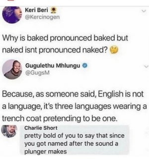 How is it pronounced?: Keri Beri  @Kercinogen  Why is baked pronounced baked but  naked isnt pronounced naked?  Gugulethu Mhlungu  @GugsM  Because, as someone said, English is not  a language, it's three languages wearing a  trench coat pretending to be one.  Charlie Short  pretty bold of you to say that since  you got named after the sound a  plunger makes How is it pronounced?