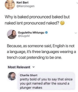 Keri: Keri Beri  @Kercinogen  Why is baked pronounced baked but  naked isnt pronounced naked?  Gugulethu Mhlungu  @GugsM  Because, as someone said, English is not  a language, it's three languages wearing a  trench coat pretending to be one.  Most Relevant  Charlie Short  pretty bold of you to say that since  you got named after the sound a  plunger makes