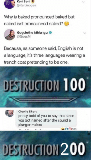 I speak great Engrish.: Keri Beri  @Kercinogen  Why is baked pronounced baked but  naked isnt pronounced naked?  Gugulethu Mhlungu  @GugsM  Because, as someone said, English is not  a language, it's three languages wearing a  trench coat pretending to be one.  DESTRUCTION 100  Charlie Short  pretty bold of you to say that since  you got named after the sound a  plunger makes  183  DESTRUCTION 200 I speak great Engrish.