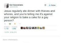 Jesus, Cake, and Humans of Tumblr: Keri Karandrakis  Follow  @karandrakis  Jesus regularly ate dinner with thieves and  whores, and you're telling me it's against  your religion to bake a cake for a gay  person?  RETWEETS FAVORITES  1,118  1,092  7:28 PM 26 Mar 2015  Source: ultrafunnypictu.