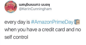 It's true: kerin cunningham  @KerinCunningham  every day is #Amazon Prime Day  when you have a credit card and no  self control It's true